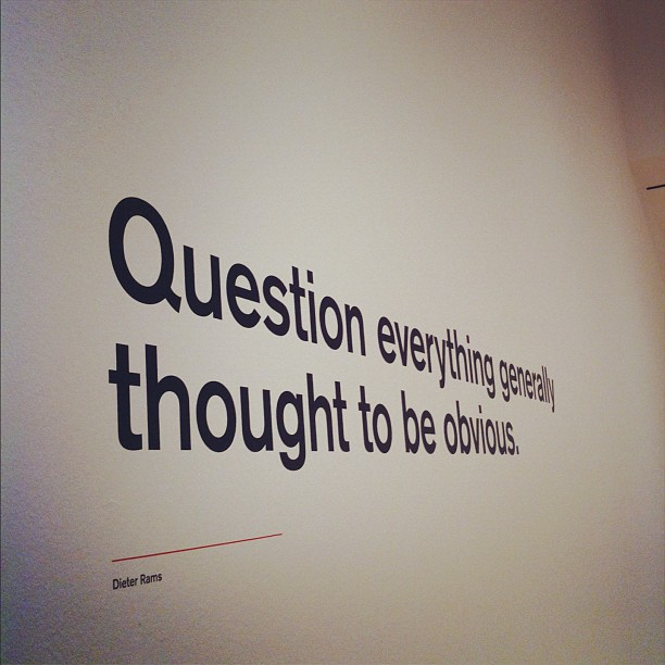 Photo taken at Dieter Rams exhibit at SFMOMA; Reads 'Question everything generally thought obvious.'; By vmbrasseur on Flickr; Licensed CC BY-NC